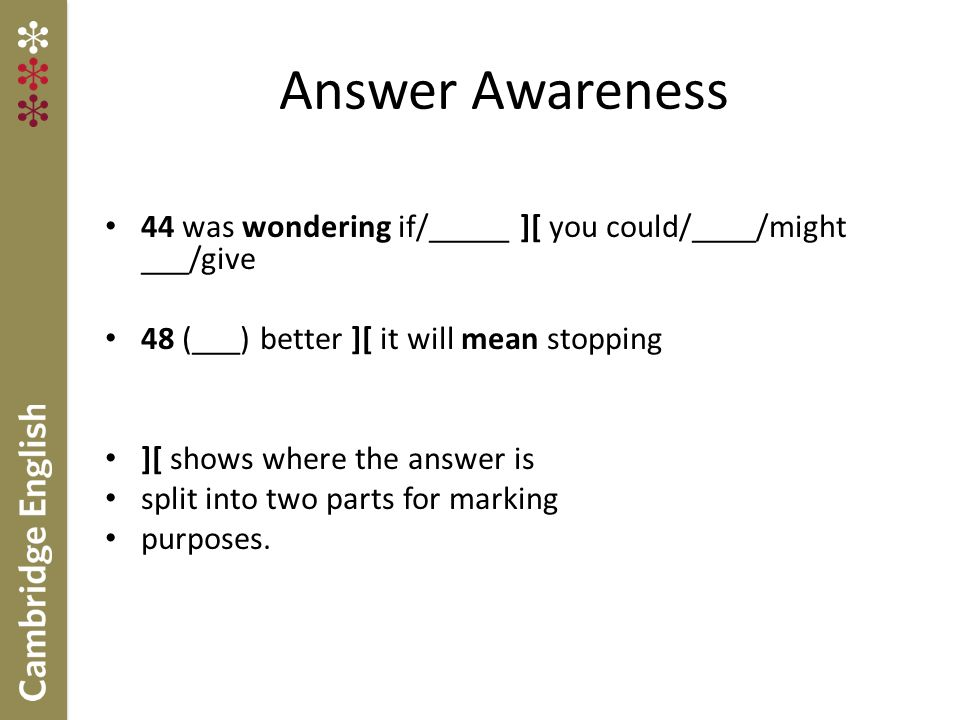 Answer Awareness 44 was wondering if/_____ ][ you could/____/might ___/give. 48 (___) better ][ it will mean stopping.